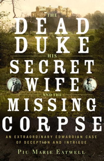 The Dead Duke, His Secret Wife, and the Missing Corpse: An Extraordinary Edwardian Case of Deception and Intrigue ebook by Piu Eatwell