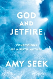 God and Jetfire - Confessions of a Birth Mother ebook by Amy Seek