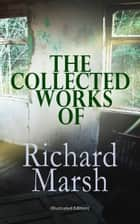 The Collected Works of Richard Marsh (Illustrated Edition) - The Beetle, Tom Ossington's Ghost, Crime and the Criminal, The Datchet Diamonds, The Chase of the Ruby, A Duel, The Woman with One Hand, Marvels and Mysteries, Between the Dark and the Daylight… ebook by Richard Marsh, Harold Piffard, Stanley L. Wood,...
