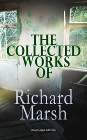 The Collected Works of Richard Marsh (Illustrated Edition) - The Beetle, Tom Ossington's Ghost, Crime and the Criminal, The Datchet Diamonds, The Chase of the Ruby, A Duel, The Woman with One Hand, Marvels and Mysteries, Between the Dark and the Daylight… 電子書 by Richard Marsh, Harold Piffard, Stanley L. Wood,...
