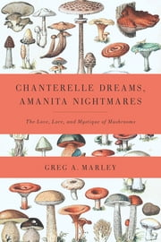 Chanterelle Dreams, Amanita Nightmares - The Love, Lore, and Mystique of Mushrooms ebook by Greg Marley