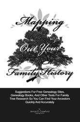 Mapping Out Your Family History - Suggestions For Genealogy Websites, Genealogy Books, Family Tree Software And Other Tools For Family Tree Search So You Can Find Family Ancestors Quickly And Accurately ebook by Janice D. Crawford