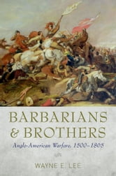 Barbarians and Brothers - Anglo-American Warfare, 1500-1865 ebook by Wayne E. Lee