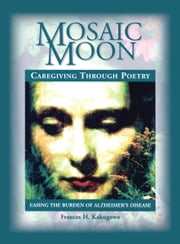 Mosaic Moon - Caregiving Through Poetry ebook by Frances H. Kakugawa