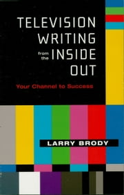 Television Writing from the Inside Out - Your Channel to Success ebook by Larry Brody