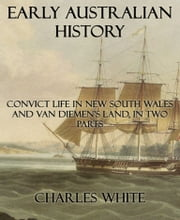 Early Australian History - Convict Life In New South Wales and Van Diemen's Land, In Two Parts ebook by Charles White