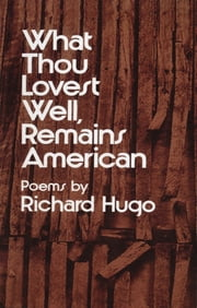 What Thou Lovest Well, Remains American: Poems ebook by Richard Hugo