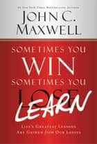 Sometimes You Win--Sometimes You Learn - Life's Greatest Lessons Are Gained from Our Losses ebook by John Maxwell, John Wooden
