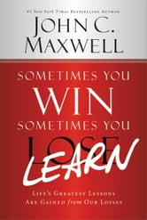 Sometimes You Win--Sometimes You Learn - Life's Greatest Lessons Are Gained from Our Losses ebook by John Maxwell