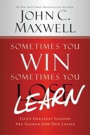 Sometimes You Win--Sometimes You Learn - Life's Greatest Lessons Are Gained from Our Losses ebook by John Maxwell,John Wooden