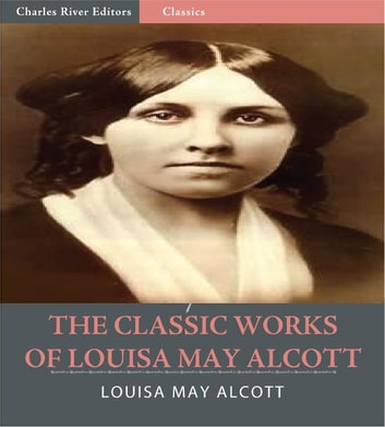 The Classic Works of Louisa May Alcott: The Little Women Series, The Eight Cousins Series and 17 Other Novels and Short Stories (Illustrated Edition) ebook by Louisa May Alcott
