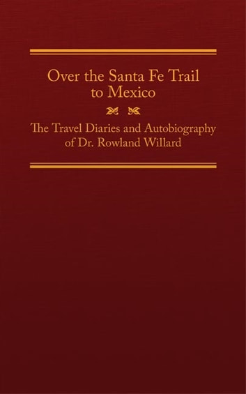 Over the Santa Fe Trail to Mexico - The Travel Diaries and Autobiography of Dr. Rowland Willard ebook by Rowland Willard