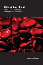 Banning Queer Blood - Rhetorics of Citizenship, Contagion, and Resistance ebook by Jeffrey A. Bennett
