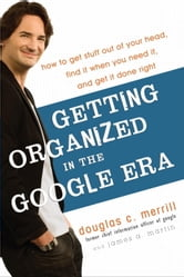 Getting Organized in the Google Era - How to Get Stuff out of Your Head, Find It When You Need It, and Get It Done Right ebook by Douglas Merrill,James A. Martin