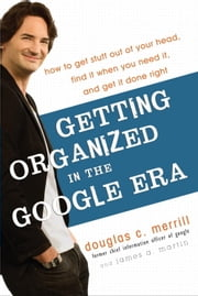 Getting Organized in the Google Era - How to Get Stuff out of Your Head, Find It When You Need It, and Get It Done Right ebook by Douglas Merrill, James A. Martin