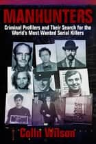 Manhunters - Criminal Profilers and Their Search for the Worlds Most Wanted Serial Killers ebook by Colin Wilson