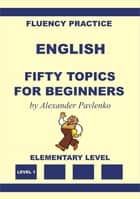 English, Fifty Topics for Beginners, Elementary Level ebook by Alexander Pavlenko