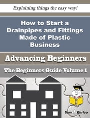How to Start a Drainpipes and Fittings Made of Plastic Business (Beginners Guide) ebook by Brian Hawthorne,Sam Enrico