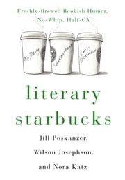 Literary Starbucks - Freshly-Brewed Bookish Humor, No-Whip, Half-Caf ebook by Nora Anderson Katz,Wilson Isaac Josephson,Jill Madeline Poskanzer,Harry Bliss