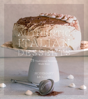Authentic Italian Desserts - 75 Traditional Favorites Made Easy ebook by Rosemary Molloy
