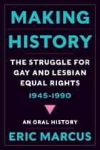 Making History - The Struggle for Gay and Lesbian Equal Rights, 1945-1990: An Oral History ebook by Eric Marcus