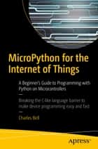 MicroPython for the Internet of Things - A Beginner's Guide to Programming with Python on Microcontrollers ebook by Charles Bell