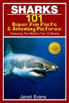 Sharks: 101 Super Fun Facts And Amazing Pictures (Featuring The World's Top 10 Sharks With Coloring Pages) ebook by