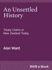 An Unsettled History - Treaty Claims in New Zealand Today ebook by Alan Ward