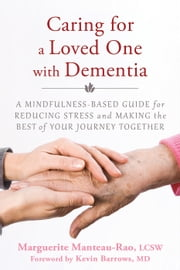 Caring for a Loved One with Dementia - A Mindfulness-Based Guide for Reducing Stress and Making the Best of Your Journey Together ebook by Marguerite Manteau-Rao, LCSW,Kevin Barrows, MD
