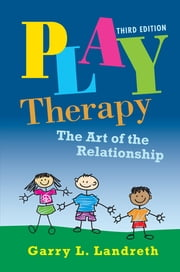 Play Therapy - The Art of the Relationship ebook by Garry L. Landreth
