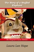 The Story of a Stuffed Elephant - The Original Classic Edition ebook by Lee Hope