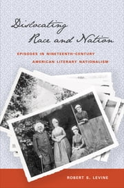 Dislocating Race and Nation - Episodes in Nineteenth-Century American Literary Nationalism ebook by Robert S. Levine