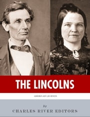 The Lincolns: The Lives and Legacies of Abraham Lincoln and Mary Todd Lincoln (Illustrated) ebook by Charles River Editors