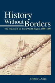 History Without Borders - The Making of an Asian World Region, 1000-1800 ebook by Geoffrey C. Gunn