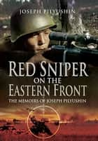 Red Sniper on the Eastern Front ebook by Pilyushin, Joseph