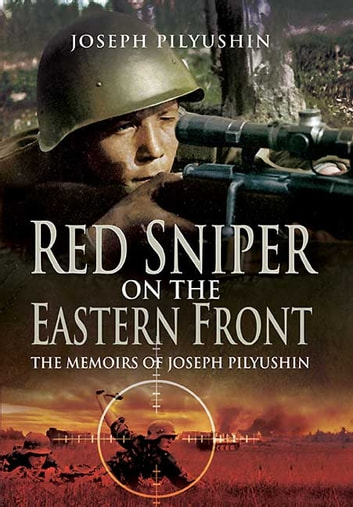 Red Sniper on the Eastern Front - The Memoirs of Joseph Pilyushin ebook by Pilyushin, Joseph