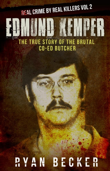 Edmund Kemper: The True Story of The Brutal Co-ed Butcher - Real Crime by Real Killers, #2 ebook by Ryan Becker