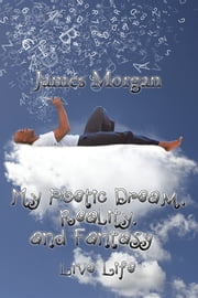My Poetic Dream, Reality, and Fantasy - Live Life ebook by James Morgan