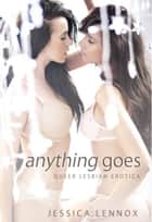 ANYTHING GOES - QUEER LESBIAN EROTICA ebook by JESSICA LENNOX