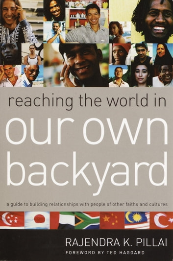 Reaching the World in Our Own Backyard - A Guide to Building Relationships with People of Other Faiths and Cultures eBook by Rajendra Pillai