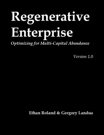 Regenerative Enterprise: Optimizing for Multi-capital Abundance ebook by Ethan Roland,Gregory Landua