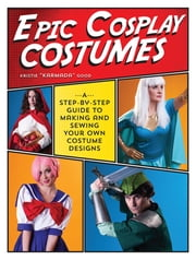 Epic Cosplay Costumes - A Step-by-Step Guide to Making and Sewing Your Own Costume Designs ebook by Kristie Good