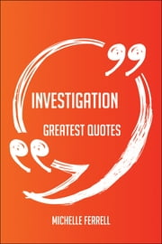 Investigation Greatest Quotes - Quick, Short, Medium Or Long Quotes. Find The Perfect Investigation Quotations For All Occasions - Spicing Up Letters, Speeches, And Everyday Conversations. ebook by Michelle Ferrell