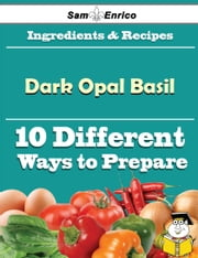 10 Ways to Use Dark Opal Basil (Recipe Book) ebook by Trudie Hirsch,Sam Enrico
