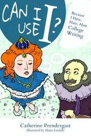 Can I Use I? Because I Hate, Hate, Hate College Writing ebook by Catherine Prendergast