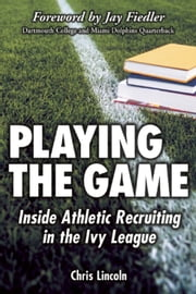 Playing the Game - Inside Athletic Recruiting in the Ivy League ebook by Chris Lincoln,Jay Fiedler