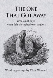 The One That Got Away - or tales of days when fish triumphed over anglers ebook by Christopher Wormell,David Steel,Brian Clarke,George Melly,Neil Patterson,Julian Paget,Sidney Vines,David Street,Chris Yates,Conrad Voss Bark,Chips Keswick,David Profumo,Jeremy Paxman,Nigel Haywood,Bruce Sandison,Bernard Venables,Max Hastings
