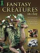 Fantasy Creatures in Clay - Techniques for Sculpting Dragons, Griffins and More ebook by Emily Coleman