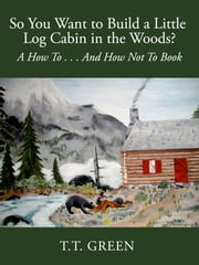 So You Want to Build a Little Log Cabin in the Woods? A How To...And How Not To Book ebook by N. Beetham Stark