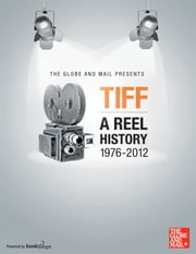 TIFF - A Reel History 1976 - 2012 ebook by The Globe and Mail